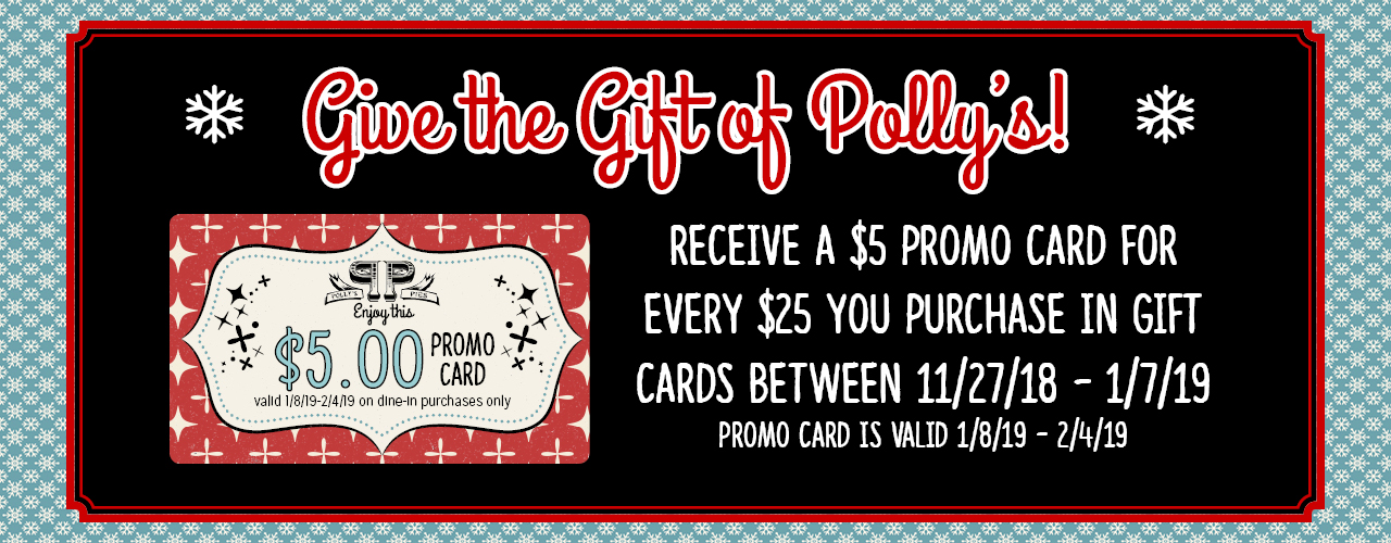 Give the gift of Polly's! Receive a $5 promo card for every $25 you purchase in gift cards between 11/27/18 - 1/7/19