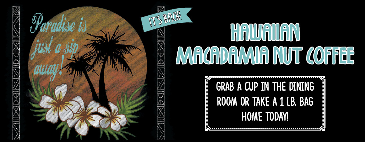 It's Back! Hawaiian Macadamia Nut Coffee. Grab a cup in the dining room or take a 1 lb bag home today!