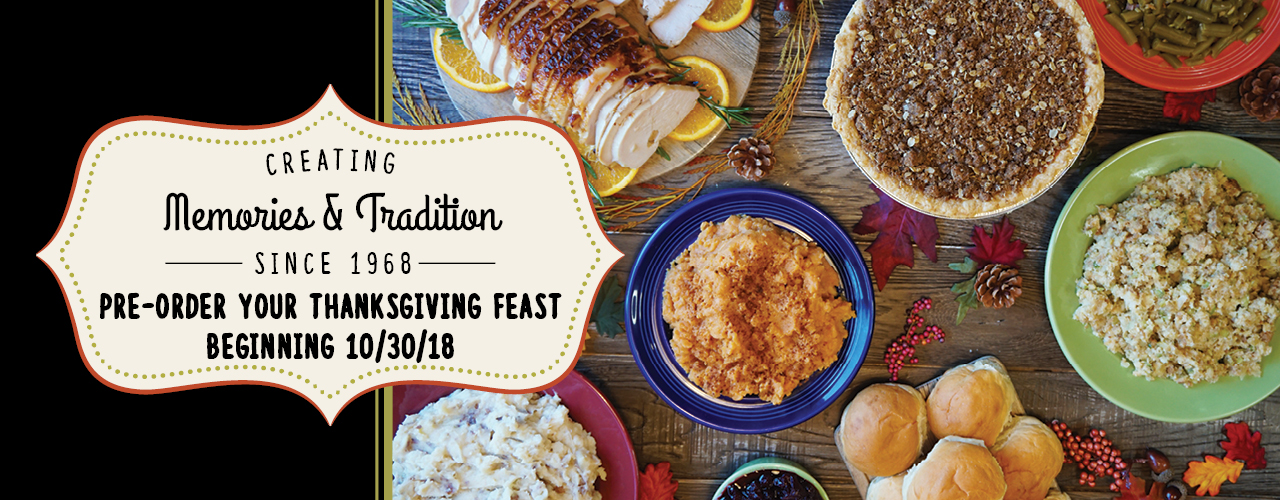 Creating Memories & Tradition Since 1968 - Pre-Order Your Thanksgiving Feast Beginning 10/30/18
