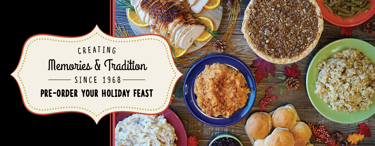 Creating Memories & Traditions since 1968 - Pre-Order Your Holiday Feast