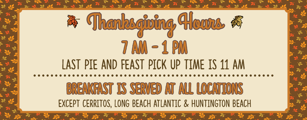 Thanksgiving Hours 7am - 1pm, Last pie and feast pick up time is 11am. Breakfast is served at all locations, except Cerritos, Long Beach Atlantic, and Huntington Beach